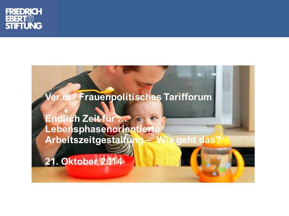 Ver.di / Frauenpolitisches Tarifforum Endlich Zeit für … Lebensphasenorientierte Arbeitszeitgestaltung – Wie geht das? 21. Oktober 2014