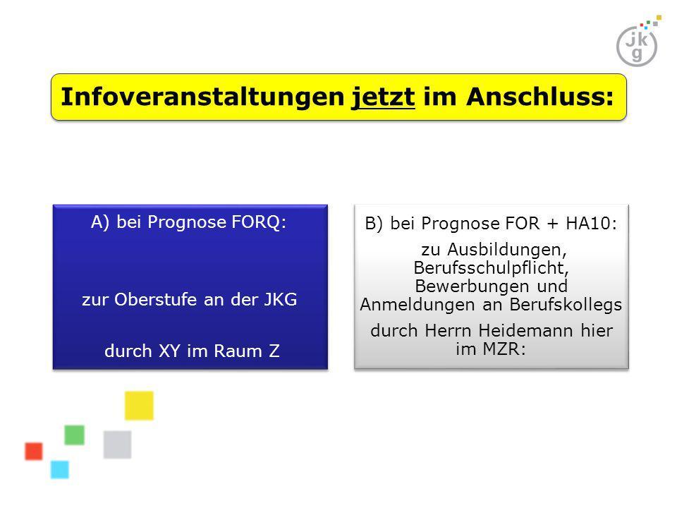 Infoveranstaltungen jetzt im Anschluss: A) bei Prognose FORQ: zur Oberstufe an der JKG durch XY im Raum Z B) bei Prognose FOR + HA10: zu Ausbildungen, Berufsschulpflicht, Bewerbungen und Anmeldungen an Berufskollegs durch Herrn Heidemann hier im MZR: