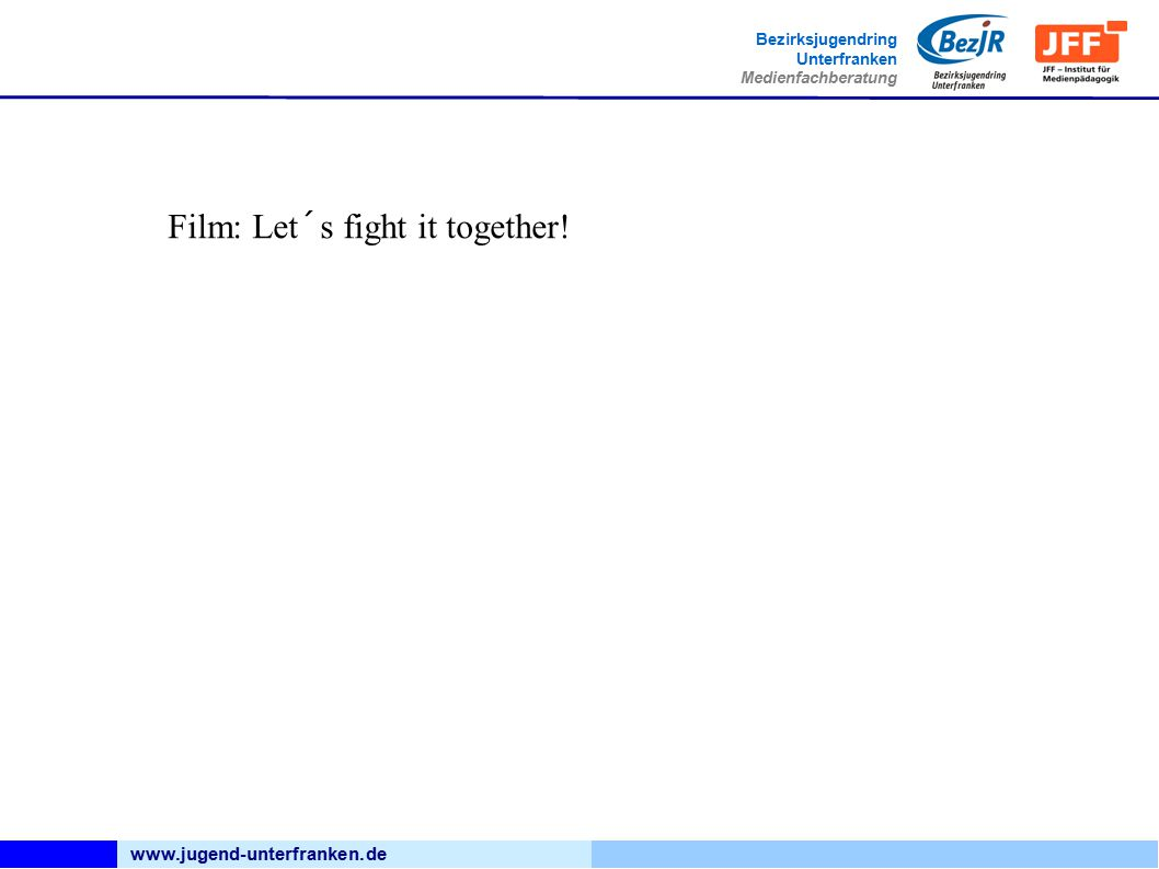 www.jugend-unterfranken.de Bezirksjugendring Unterfranken Medienfachberatung Film: Let´s fight it together!