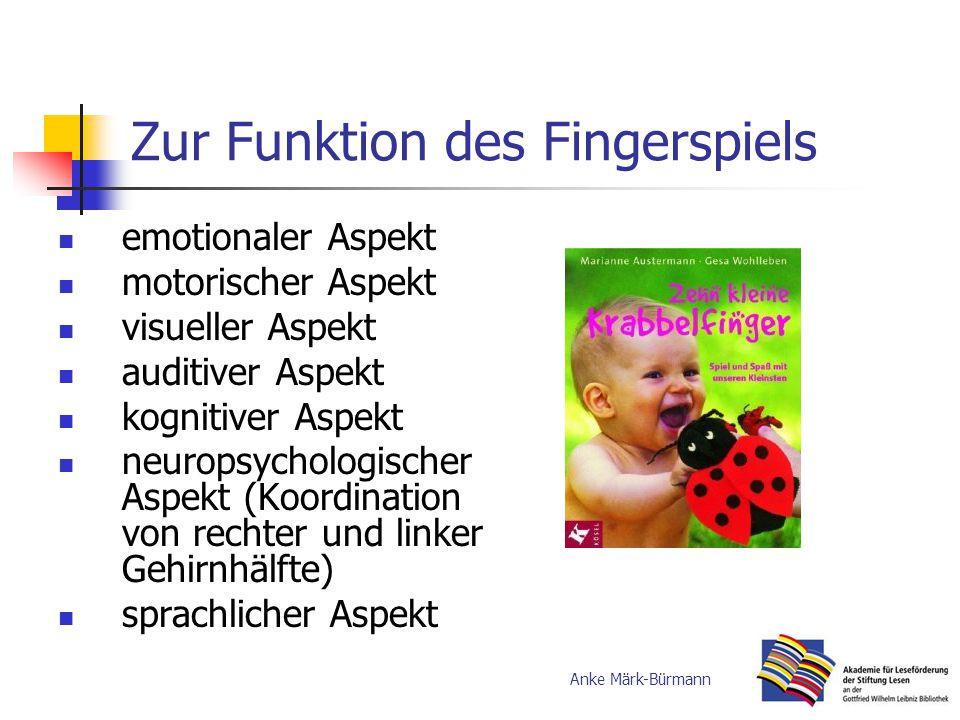 Zur Funktion des Fingerspiels emotionaler Aspekt motorischer Aspekt visueller Aspekt auditiver Aspekt kognitiver Aspekt neuropsychologischer Aspekt (Koordination von rechter und linker Gehirnhälfte) sprachlicher Aspekt Anke Märk-Bürmann