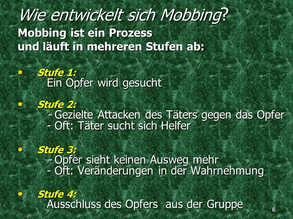 6 Wie entwickelt sich Mobbing ? Mobbing ist ein Prozess und läuft in mehreren Stufen ab: Stufe 1: Ein Opfer wird gesucht Stufe 1: Ein Opfer wird gesuc