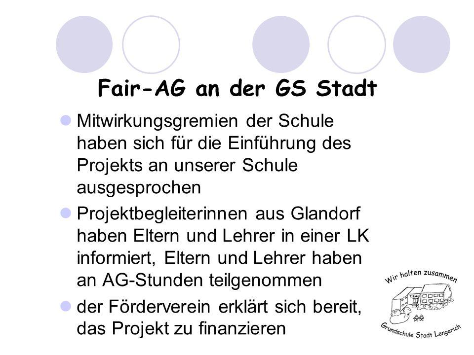 Fair-AG an der GS Stadt Mitwirkungsgremien der Schule haben sich für die Einführung des Projekts an unserer Schule ausgesprochen Projektbegleiterinnen aus Glandorf haben Eltern und Lehrer in einer LK informiert, Eltern und Lehrer haben an AG-Stunden teilgenommen der Förderverein erklärt sich bereit, das Projekt zu finanzieren