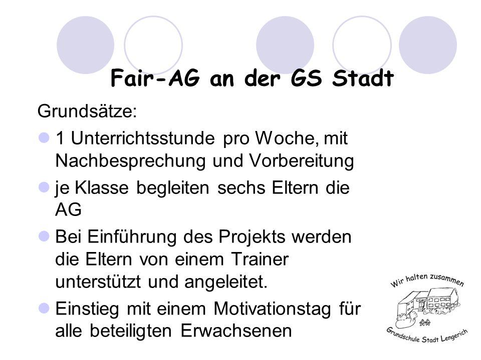 Fair-AG an der GS Stadt Grundsätze: 1 Unterrichtsstunde pro Woche, mit Nachbesprechung und Vorbereitung je Klasse begleiten sechs Eltern die AG Bei Einführung des Projekts werden die Eltern von einem Trainer unterstützt und angeleitet.