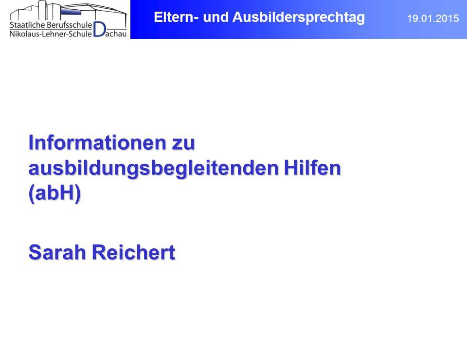 Informationen zu ausbildungsbegleitenden Hilfen (abH) Sarah Reichert Eltern- und Ausbildersprechtag 19.01.2015