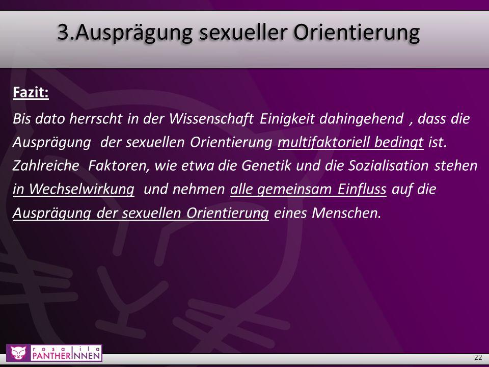 3.Ausprägung sexueller Orientierung Fazit: Bis dato herrscht in der Wissenschaft Einigkeit dahingehend, dass die Ausprägung der sexuellen Orientierung multifaktoriell bedingt ist.