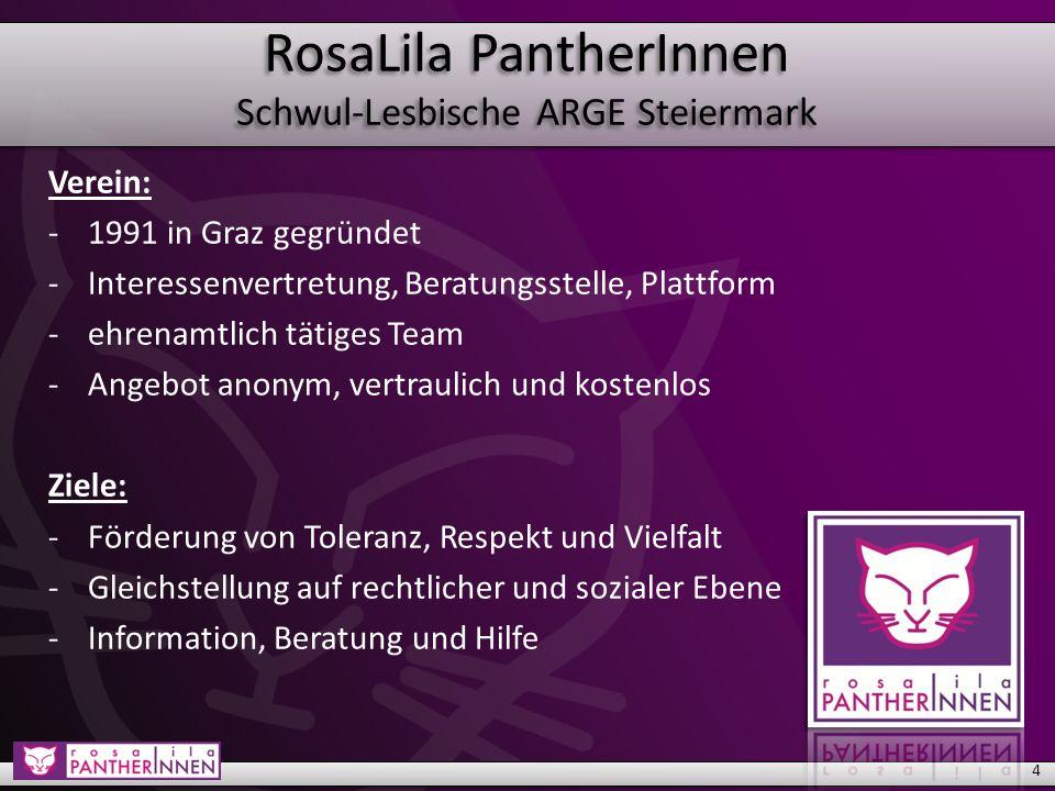 RosaLila PantherInnen Schwul-Lesbische ARGE Steiermark 4 Verein: -1991 in Graz gegründet -Interessenvertretung, Beratungsstelle, Plattform -ehrenamtlich tätiges Team -Angebot anonym, vertraulich und kostenlos Ziele: -Förderung von Toleranz, Respekt und Vielfalt -Gleichstellung auf rechtlicher und sozialer Ebene -Information, Beratung und Hilfe