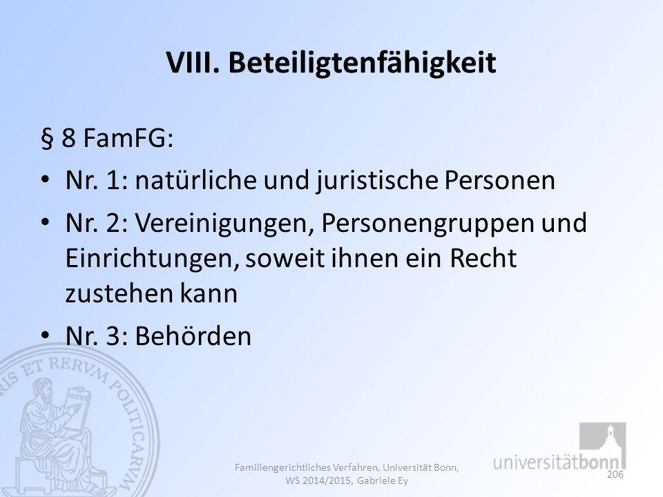 VIII. Beteiligtenfähigkeit § 8 FamFG: Nr. 1: natürliche und juristische Personen Nr. 2: Vereinigungen, Personengruppen und Einrichtungen, soweit ihnen