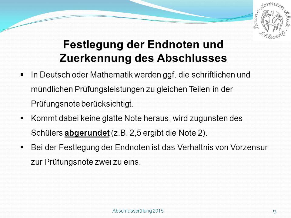 Abschlussprüfung 2015 13 Festlegung der Endnoten und Zuerkennung des Abschlusses  In Deutsch oder Mathematik werden ggf. die schriftlichen und mündli