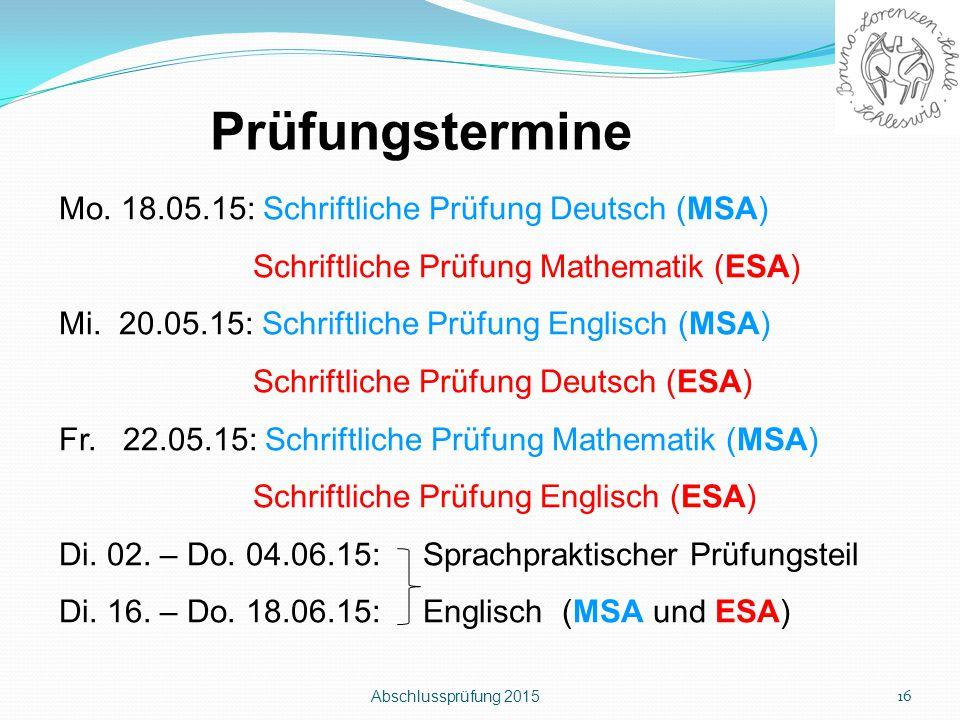 Abschlussprüfung 2015 16 Prüfungstermine Mo. 18.05.15: Schriftliche Prüfung Deutsch (MSA) Schriftliche Prüfung Mathematik (ESA) Mi. 20.05.15: Schriftl