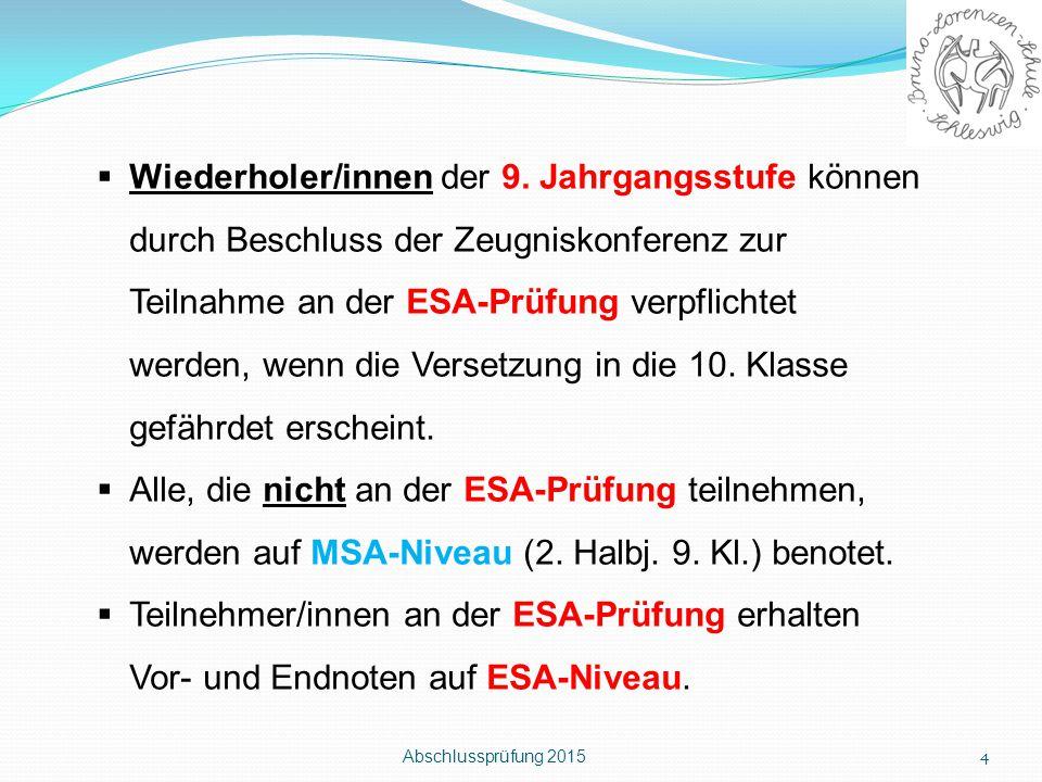 Abschlussprüfung 2015 4  Wiederholer/innen der 9. Jahrgangsstufe können durch Beschluss der Zeugniskonferenz zur Teilnahme an der ESA-Prüfung verpfli