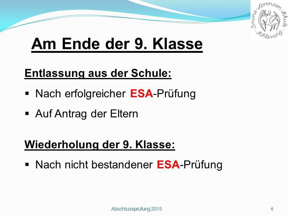 Abschlussprüfung 2015 6 Entlassung aus der Schule:  Nach erfolgreicher ESA-Prüfung  Auf Antrag der Eltern Wiederholung der 9. Klasse:  Nach nicht b