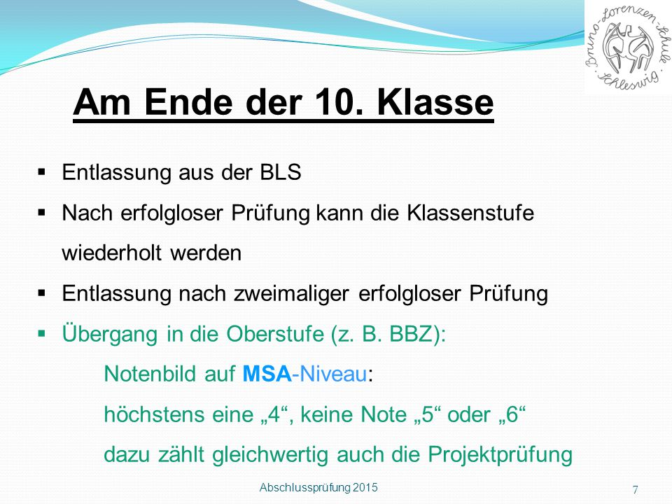 Abschlussprüfung 2015 7 Am Ende der 10. Klasse  Entlassung aus der BLS  Nach erfolgloser Prüfung kann die Klassenstufe wiederholt werden  Entlassun