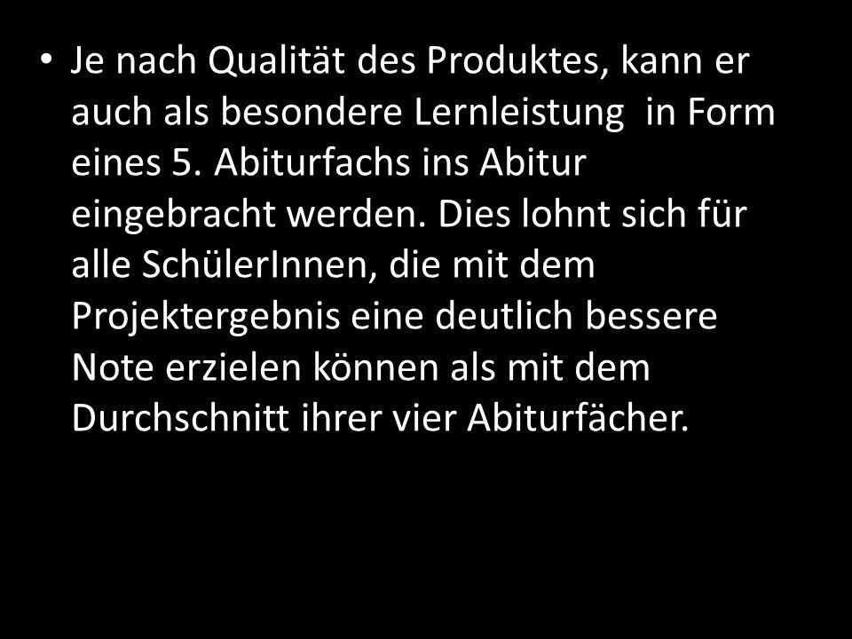Je nach Qualität des Produktes, kann er auch als besondere Lernleistung in Form eines 5. Abiturfachs ins Abitur eingebracht werden. Dies lohnt sich fü