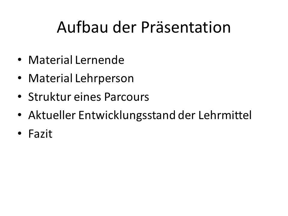 Aufbau der Präsentation Material Lernende Material Lehrperson Struktur eines Parcours Aktueller Entwicklungsstand der Lehrmittel Fazit