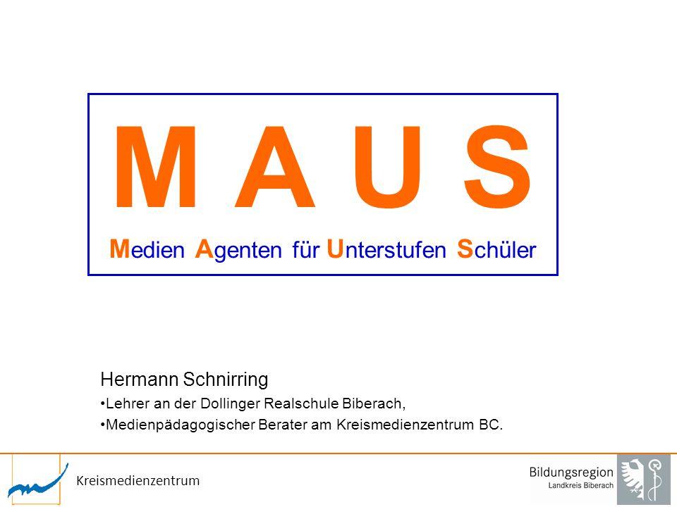 Kreismedienzentrum M A U S M edien A genten für U nterstufen S chüler Hermann Schnirring Lehrer an der Dollinger Realschule Biberach, Medienpädagogisc