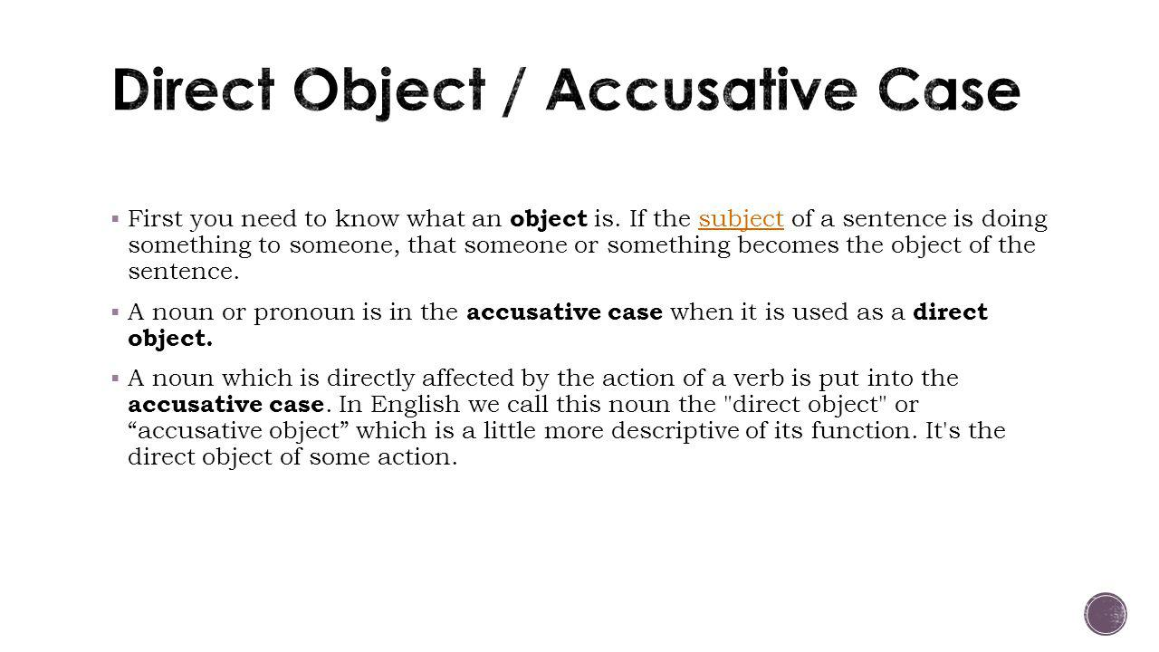  First you need to know what an object is. If the subject of a sentence is doing something to someone, that someone or something becomes the object o