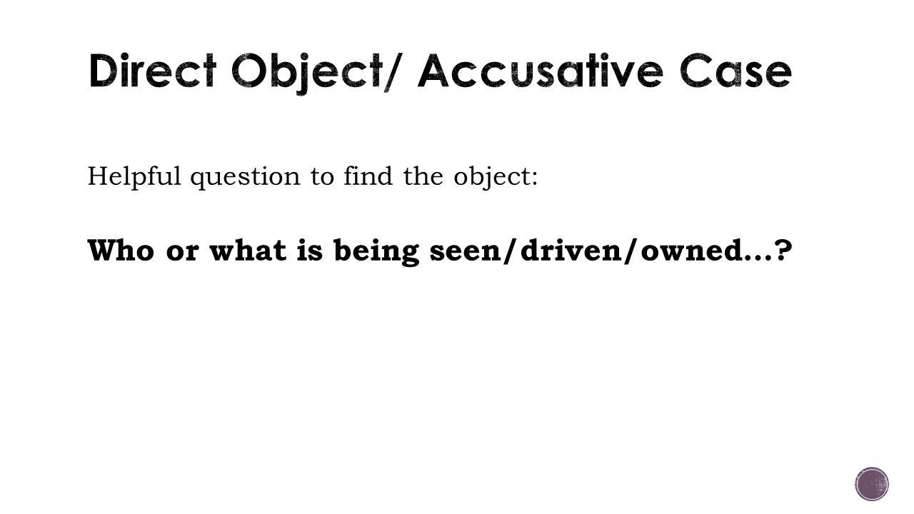 Helpful question to find the object: Who or what is being seen/driven/owned…