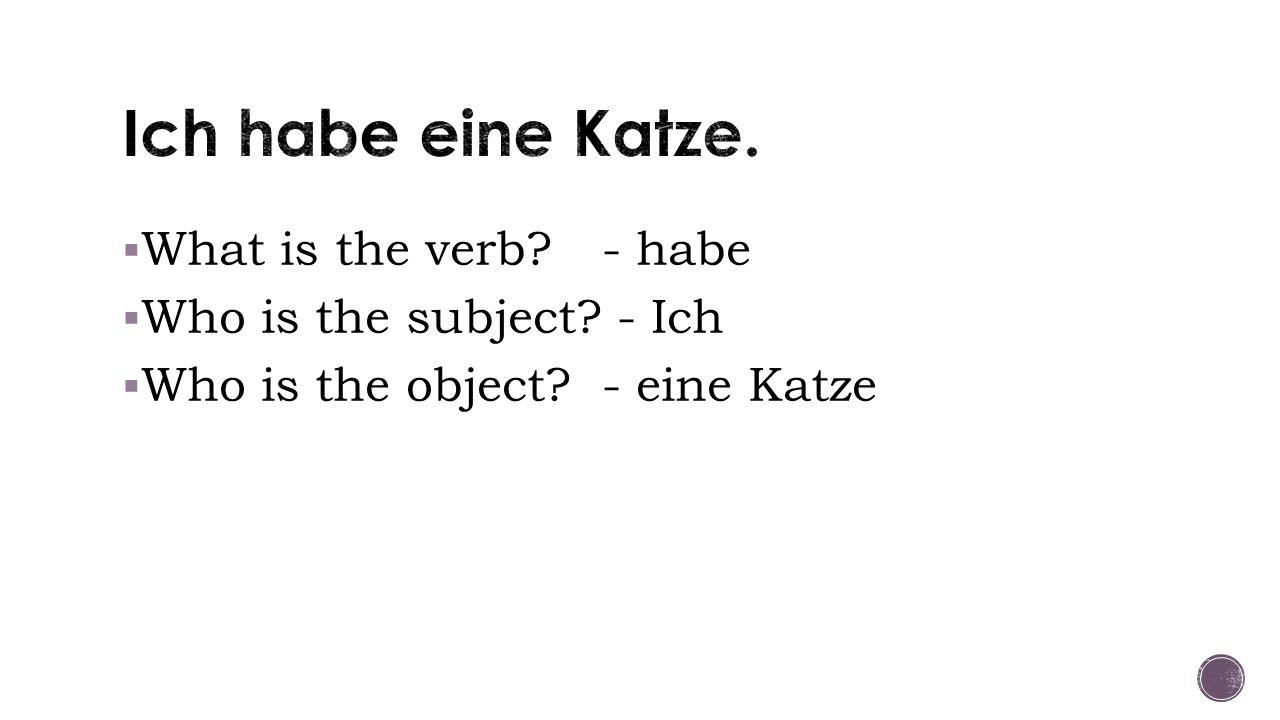  What is the verb - habe  Who is the subject - Ich  Who is the object - eine Katze