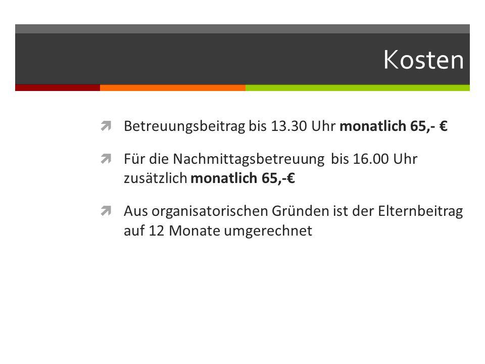 Kosten  Betreuungsbeitrag bis 13.30 Uhr monatlich 65,- €  Für die Nachmittagsbetreuung bis 16.00 Uhr zusätzlich monatlich 65,-€  Aus organisatorisc