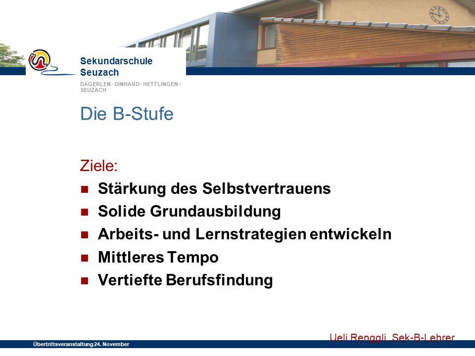 Sekundarschule Seuzach DÄGERLEN · DINHARD · HETTLINGEN · SEUZACH Übertrittsveranstaltung 24. November 2014 Die B-Stufe Ziele: Stärkung des Selbstvertr