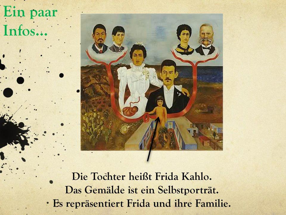 Ein paar Infos… Die Tochter heißt Frida Kahlo. Das Gemälde ist ein Selbstporträt. Es repräsentiert Frida und ihre Familie.