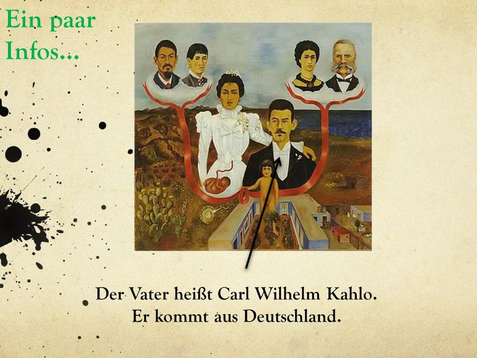 Ein paar Infos… Der Vater heißt Carl Wilhelm Kahlo. Er kommt aus Deutschland.