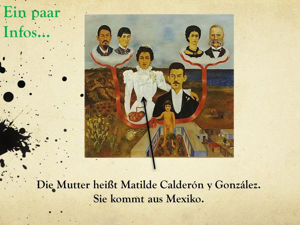 Ein paar Infos… Die Mutter heißt Matilde Calderón y González. Sie kommt aus Mexiko.