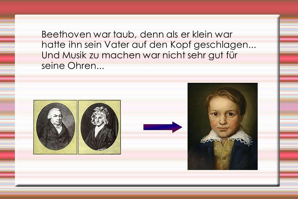 Beethoven war taub, denn als er klein war hatte ihn sein Vater auf den Kopf geschlagen... Und Musik zu machen war nicht sehr gut für seine Ohren...