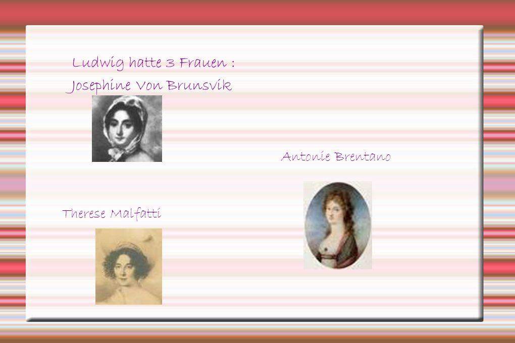 Ludwig hatte 3 Frauen : Josephine Von Brunsvik Therese Malfatti Antonie Brentano