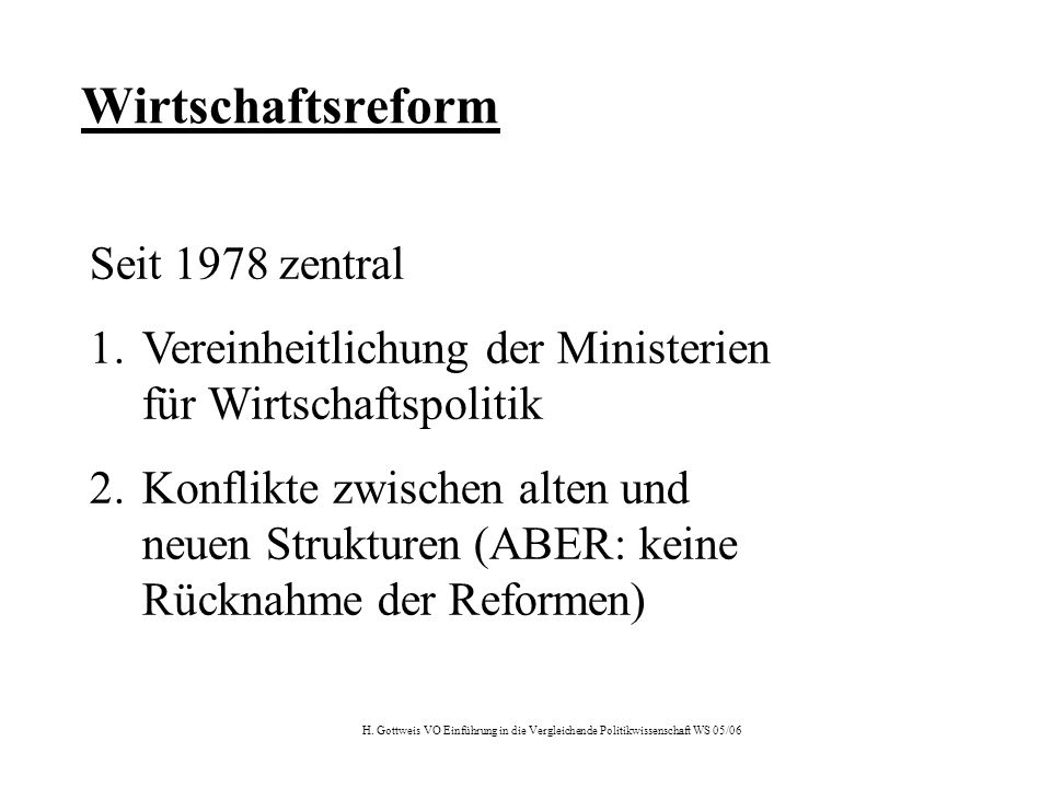 H. Gottweis VO Einführung in die Vergleichende Politikwissenschaft WS 05/06 Wirtschaftsreform Seit 1978 zentral 1.Vereinheitlichung der Ministerien fü