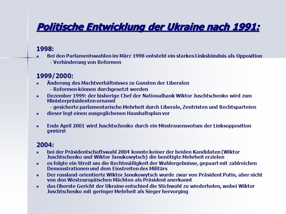 Politische Entwicklung der Ukraine nach 1991: 1998: Bei den Parlamentswahlen im März 1998 entsteht ein starkes Linksbündnis als Opposition → Verhinderung von Reformen 1999/2000: Änderung des Machtverhältnisses zu Gunsten der Liberalen → Reformen können durchgesetzt werden Dezember 1999: der bisherige Chef der Nationalbank Wiktor Juschtschenko wird zum Ministerpräsidenten ernannt → gesicherte parlamentarische Mehrheit durch Liberale, Zentristen und Rechtsparteien dieser legt einen ausgeglichenen Haushaltsplan vor Ende April 2001 wird Juschtschenko durch ein Misstrauensvotum der Linksopposition gestürzt 2004: bei der Präsidentschaftswahl 2004 konnte keiner der beiden Kandidaten (Wiktor Juschtschenko und Wiktor Janukowytsch) die benötigte Mehrheit erzielen es folgte ein Streit um die Rechtmäßigkeit der Wahlergebnisse, gepaart mit zahlreichen Demonstrationen und dem Einstreiten des Militärs Der russland-orientierte Wiktor Janukowytsch wurde zwar von Präsident Putin, aber nicht von den Westeuropäischen Mächten als Präsident anerkannt das Oberste Gericht der Ukraine entschied die Stichwahl zu wiederholen, wobei Wiktor Juschtschenko mit geringer Mehrheit als Sieger hervorging
