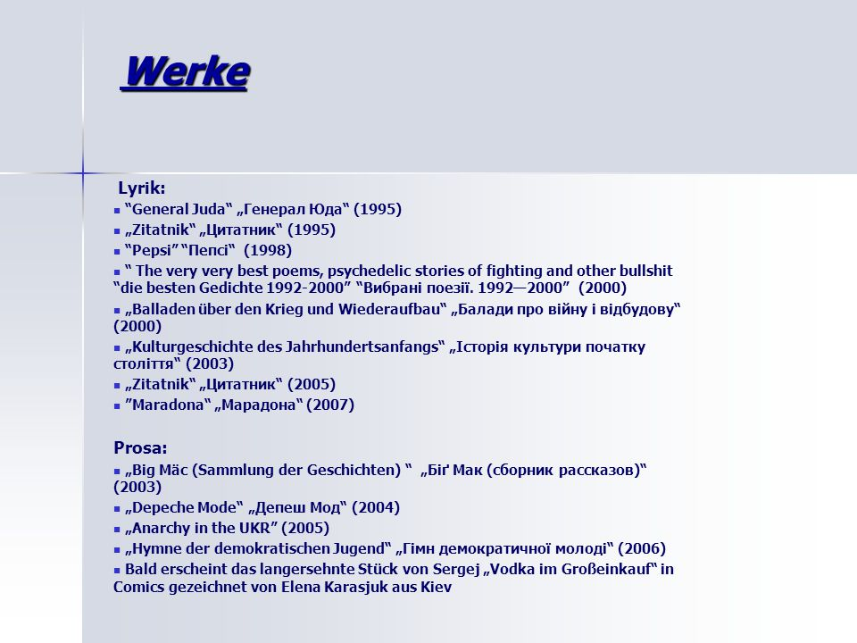 "Werke Lyrik: General Juda ""Генерал Юда (1995) ""Zitatnik ""Цитатник (1995) Pepsi Пепсі (1998) The very very best poems, psychedelic stories of fighting and other bullshit die besten Gedichte 1992-2000 Вибрані поезії."