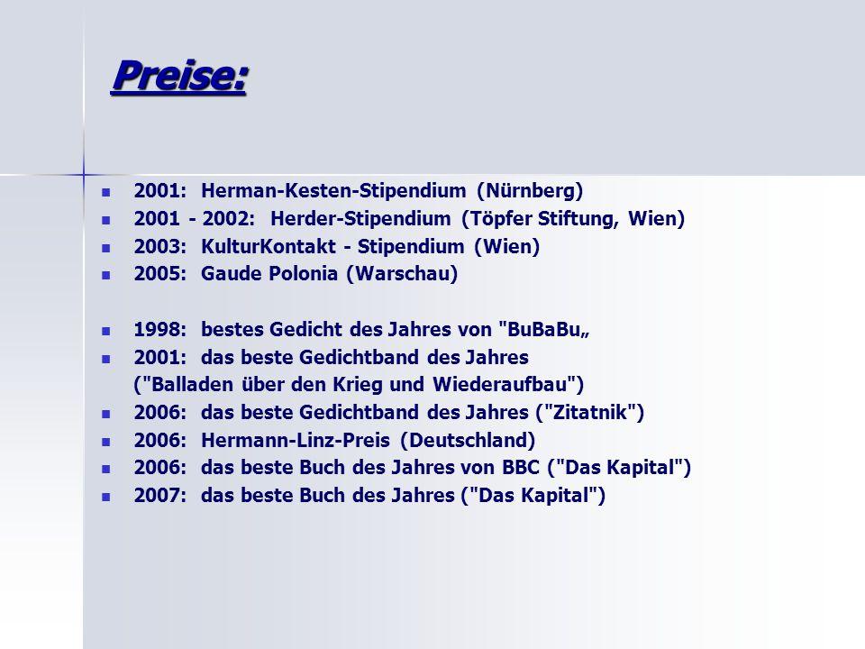 """Preise: 2001: Herman-Kesten-Stipendium (Nürnberg) 2001 - 2002: Herder-Stipendium (Töpfer Stiftung, Wien) 2003: KulturKontakt - Stipendium (Wien) 2005: Gaude Polonia (Warschau) 1998: bestes Gedicht des Jahres von BuBaBu"""" 2001: das beste Gedichtband des Jahres ( Balladen über den Krieg und Wiederaufbau ) 2006: das beste Gedichtband des Jahres ( Zitatnik ) 2006: Hermann-Linz-Preis (Deutschland) 2006: das beste Buch des Jahres von BBC ( Das Kapital ) 2007: das beste Buch des Jahres ( Das Kapital )"""