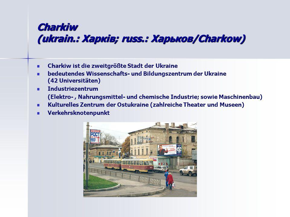 Charkiw (ukrain.: Харків; russ.: Харькoв/Charkow) Charkiw ist die zweitgrößte Stadt der Ukraine bedeutendes Wissenschafts- und Bildungszentrum der Ukraine (42 Universitäten) Industriezentrum (Elektro-, Nahrungsmittel- und chemische Industrie; sowie Maschinenbau) Kulturelles Zentrum der Ostukraine (zahlreiche Theater und Museen) Verkehrsknotenpunkt