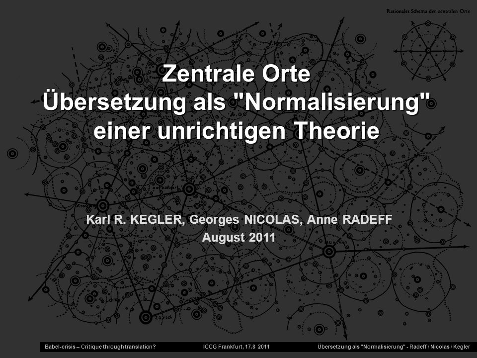 Karl R. KEGLER, Georges NICOLAS, Anne RADEFF August 2011 Babel-crisis – Critique through translation? ICCG Frankfurt, 17.8 2011 Übersetzung als
