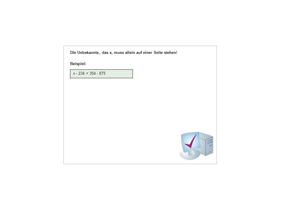 Die Unbekannte, das x, muss allein auf einer Seite stehen! Beispiel: x - 234 = 354 - 875