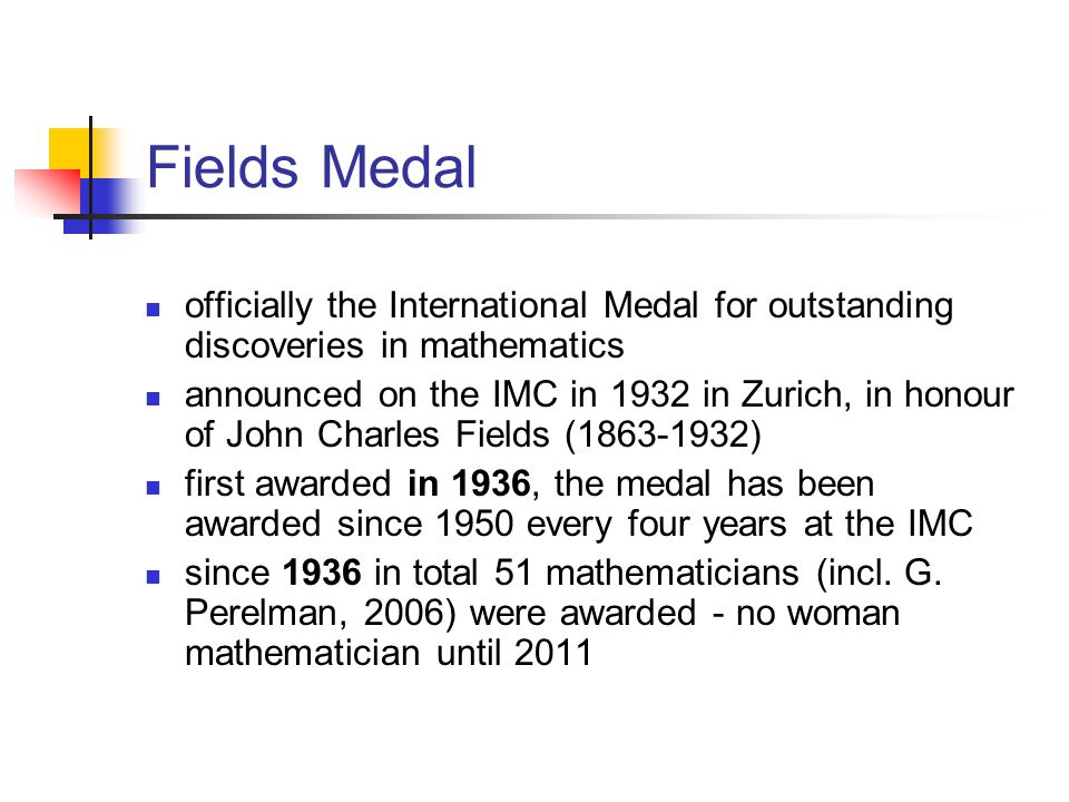 Fields Medal officially the International Medal for outstanding discoveries in mathematics announced on the IMC in 1932 in Zurich, in honour of John C