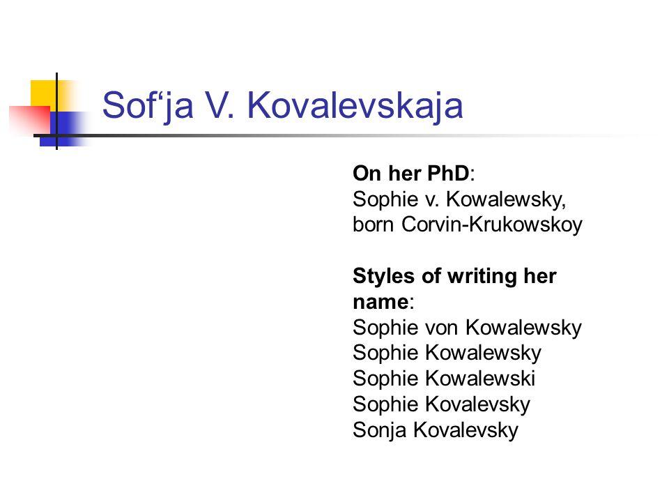 Sof'ja V. Kovalevskaja On her PhD: Sophie v. Kowalewsky, born Corvin-Krukowskoy Styles of writing her name: Sophie von Kowalewsky Sophie Kowalewsky So