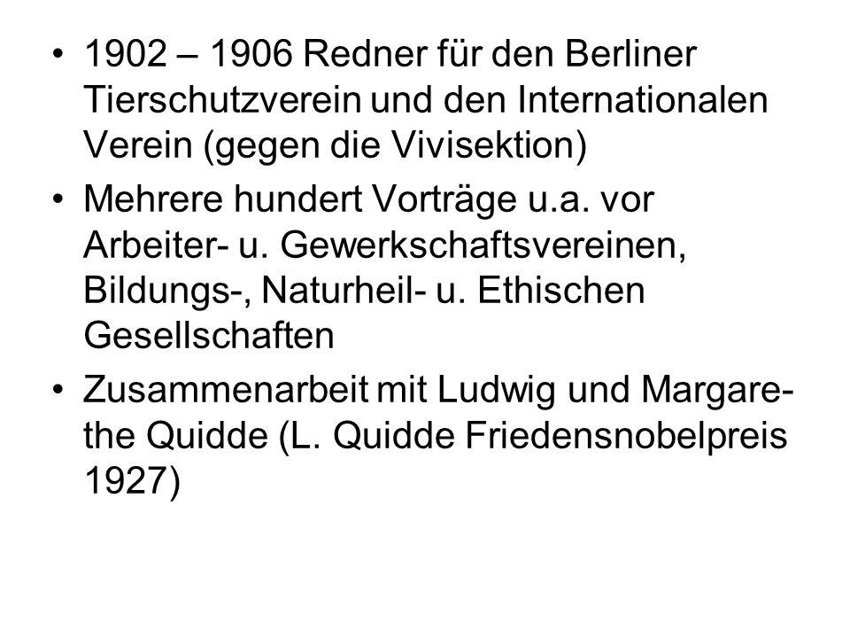 1902 – 1906 Redner für den Berliner Tierschutzverein und den Internationalen Verein (gegen die Vivisektion) Mehrere hundert Vorträge u.a. vor Arbeiter