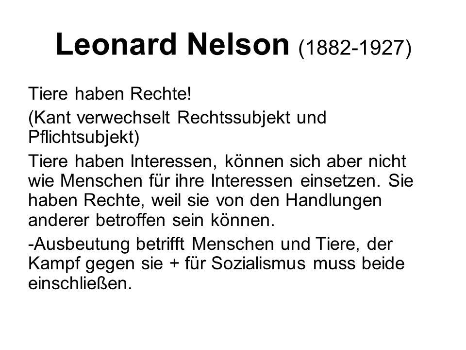 Leonard Nelson (1882-1927) Tiere haben Rechte! (Kant verwechselt Rechtssubjekt und Pflichtsubjekt) Tiere haben Interessen, können sich aber nicht wie