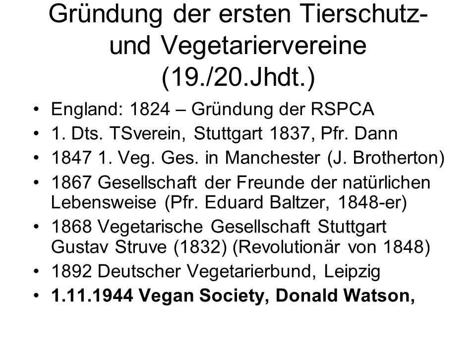 Gründung der ersten Tierschutz- und Vegetariervereine (19./20.Jhdt.) England: 1824 – Gründung der RSPCA 1. Dts. TSverein, Stuttgart 1837, Pfr. Dann 18