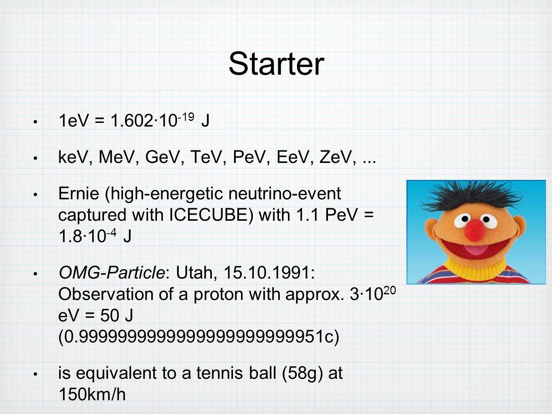 1eV = 1.602∙10 -19 J keV, MeV, GeV, TeV, PeV, EeV, ZeV,... Ernie (high-energetic neutrino-event captured with ICECUBE) with 1.1 PeV = 1.8∙10 -4 J OMG-