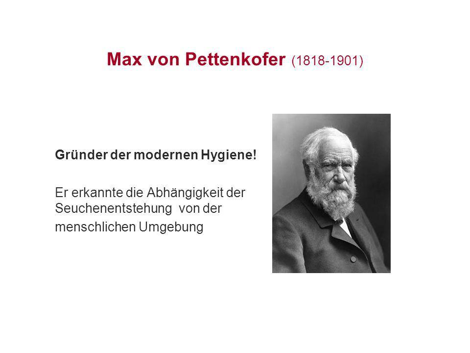 Max von Pettenkofer (1818-1901) Gründer der modernen Hygiene! Er erkannte die Abhängigkeit der Seuchenentstehung von der menschlichen Umgebung