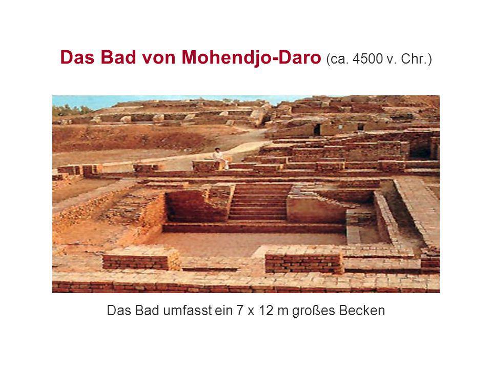 Das Bad von Mohendjo-Daro (ca. 4500 v. Chr.) Das Bad umfasst ein 7 x 12 m großes Becken