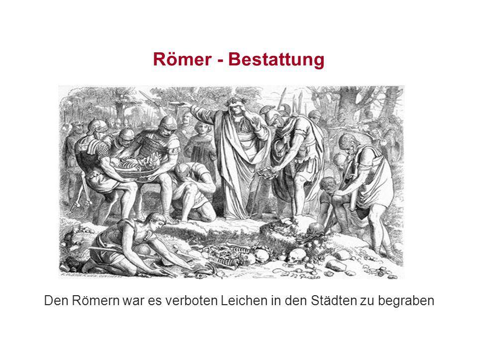 Römer - Bestattung Den Römern war es verboten Leichen in den Städten zu begraben