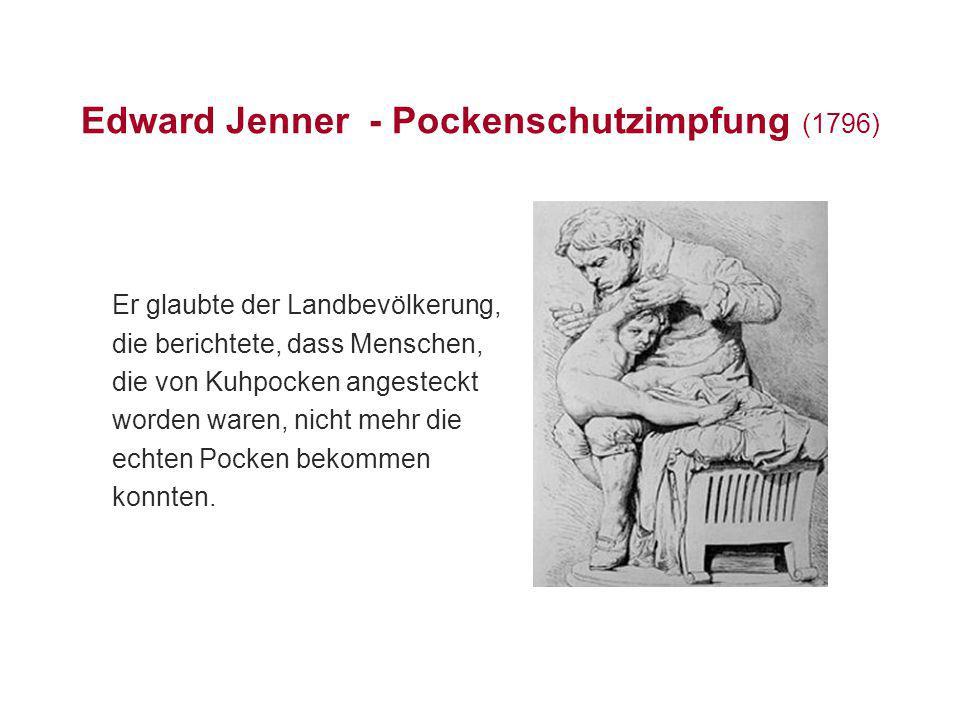 Edward Jenner - Pockenschutzimpfung (1796) Er glaubte der Landbevölkerung, die berichtete, dass Menschen, die von Kuhpocken angesteckt worden waren, n