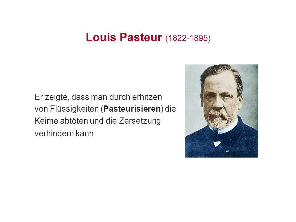 Louis Pasteur (1822-1895) Er zeigte, dass man durch erhitzen von Flüssigkeiten (Pasteurisieren) die Keime abtöten und die Zersetzung verhindern kann