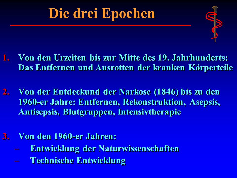 1.Von den Urzeiten bis zur Mitte des 19. Jahrhunderts: Das Entfernen und Ausrotten der kranken Körperteile 2.Von der Entdeckund der Narkose (1846) bis