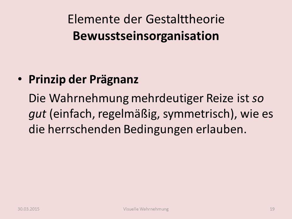 Elemente der Gestalttheorie Bewusstseinsorganisation Prinzip der Prägnanz Die Wahrnehmung mehrdeutiger Reize ist so gut (einfach, regelmäßig, symmetri