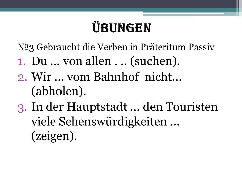 Übungen №3 Gebraucht die Verben in Präteritum Passiv 1.Du... von allen... (suchen). 2.Wir... vom Bahnhof nicht... (abholen). 3.In der Hauptstadt... de